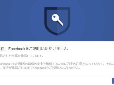 Facebookでは利用者の皆様の安全を確保するために万全の注意を払っています。そのため、安全が確認されるまでFacebookをご利用いただけません。
